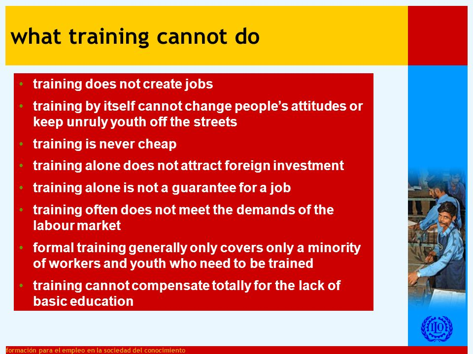 formación para el empleo en la sociedad del conocimiento what training can do provide people with combinations of knowledge, experience and attitudes which help people to find a job or to carry out a specific task correctly or to improve their professional performance help to adapt to new technologies and requirements in the labour market improve workers employability: their mobility in the labour market, in their professional careers and for maintaining their jobs create multiple benefits for individuals, enterprises and the society increase productivity and competitively helps promoting equity and equal opportunities contributes to improving work quality