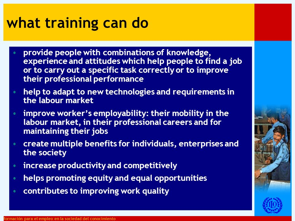 formación para el empleo en la sociedad del conocimiento an organised effort to transfer combinations of knowledge, skills and attitudes which help people to - find a job - carry out a specific task correctly - improve their professional performance training: a definition