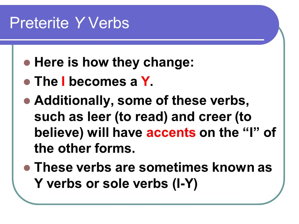 Preterite Y Verbs Here is how they change: The I becomes a Y. Additionally, some of these verbs, such as leer (to read) and creer (to believe) will ha