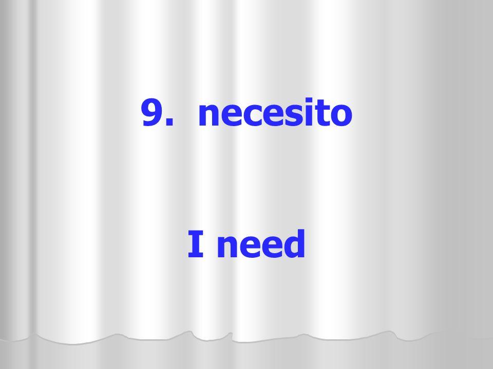 9. necesito I need
