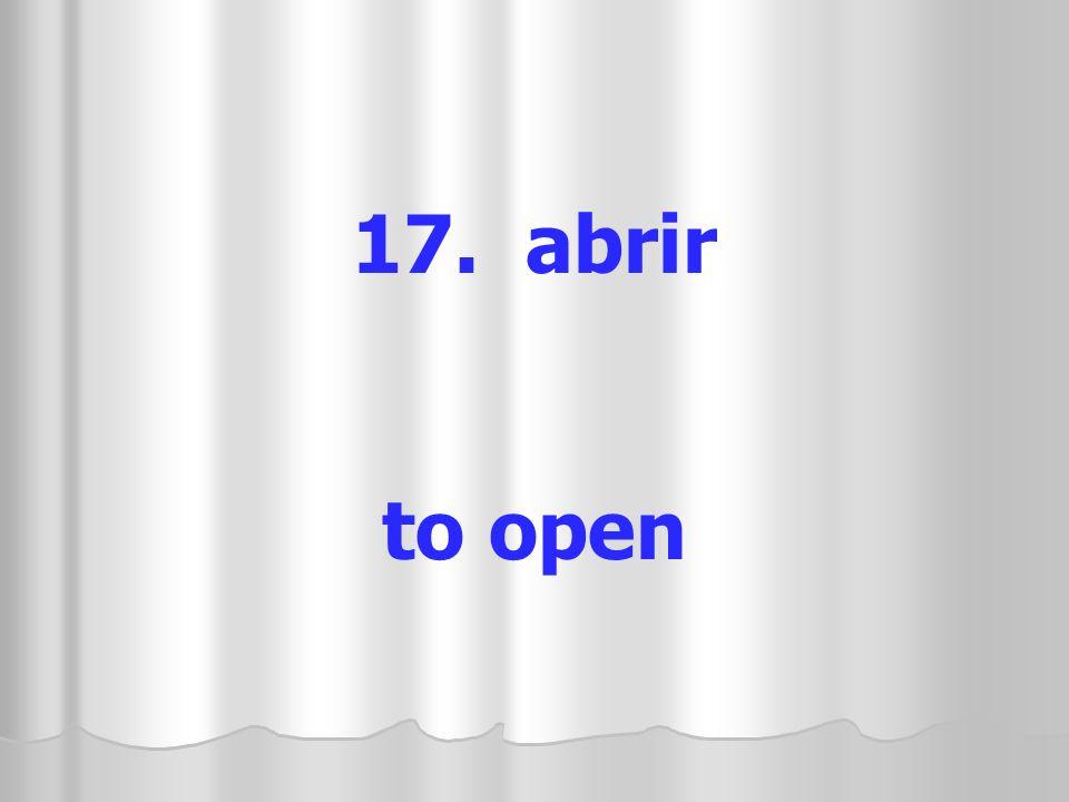 17. abrir to open