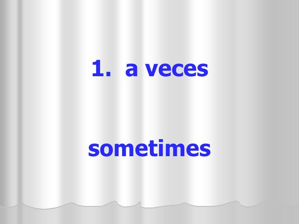 1. a veces sometimes