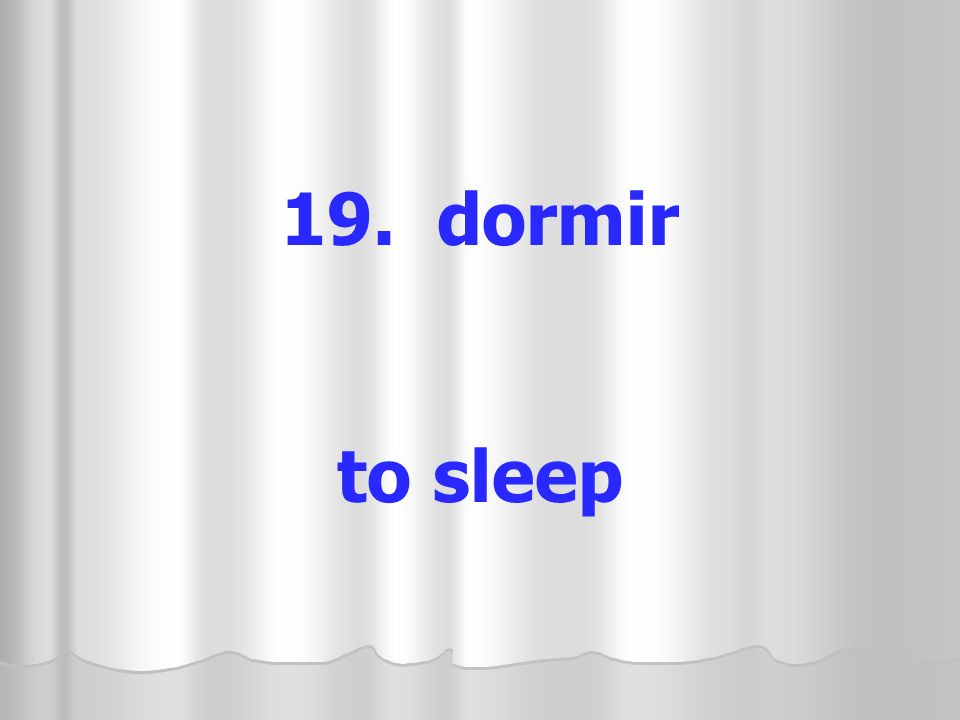 19. dormir to sleep