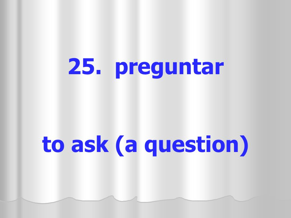 25. preguntar to ask (a question)