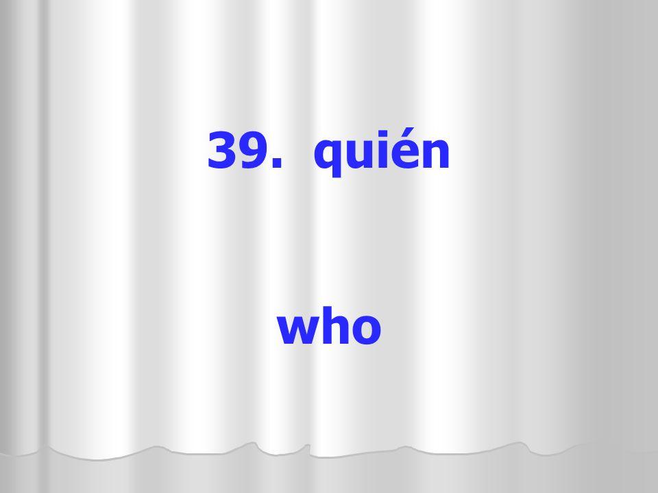 39. quién who