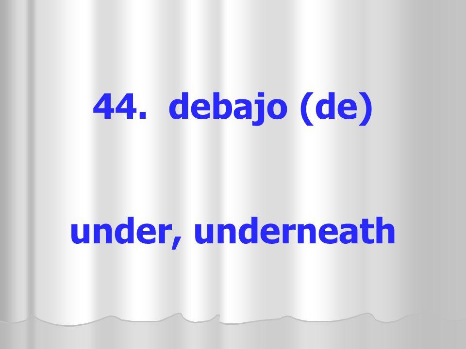 44. debajo (de) under, underneath