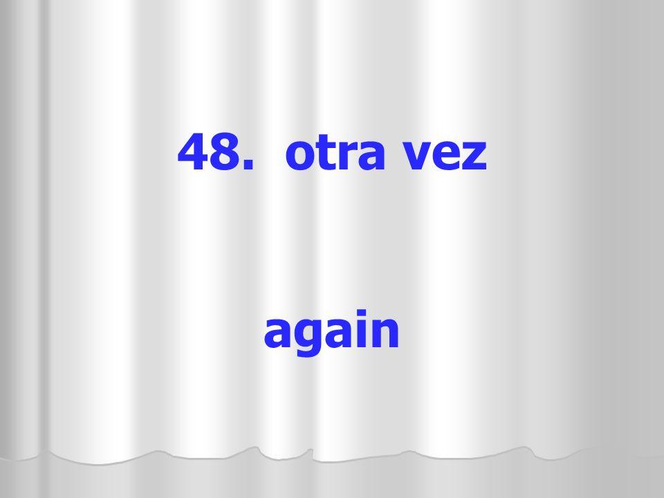48. otra vez again