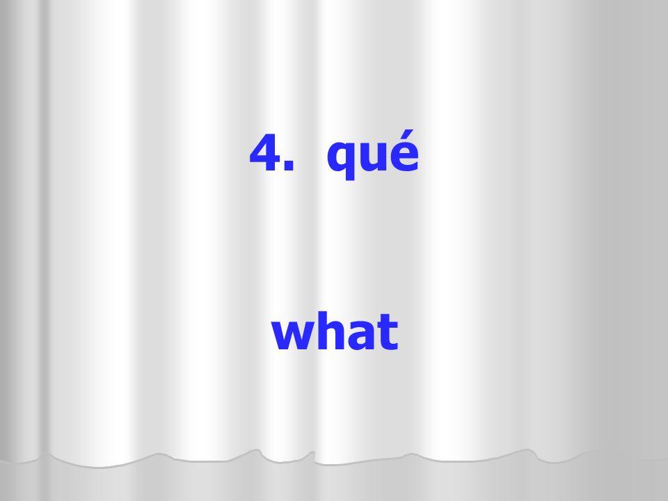 4. qué what