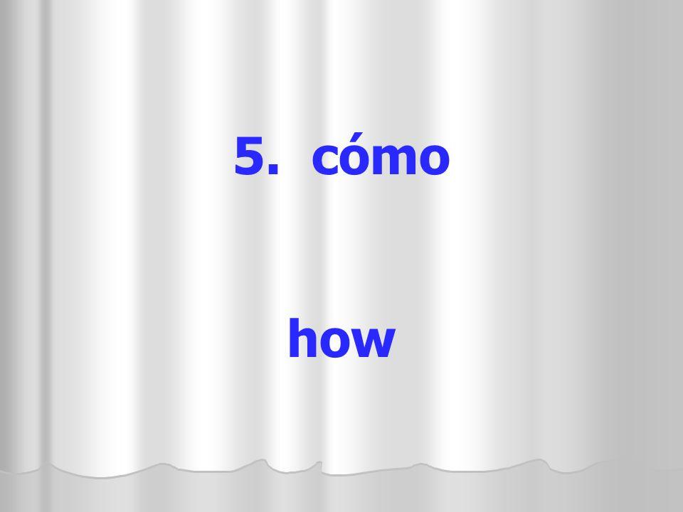 5. cómo how