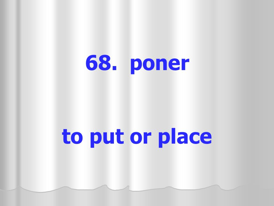 68. poner to put or place