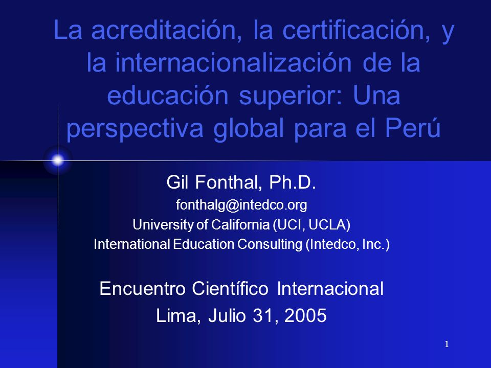 1 La acreditación, la certificación, y la internacionalización de la educación superior: Una perspectiva global para el Perú Gil Fonthal, Ph.D. fontha