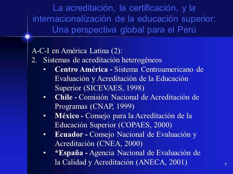 8 La acreditación, la certificación, y la internacionalización de la educación superior: Una perspectiva global para el Perú A-C-I en América Latina (3): 3.Sistemas de acreditación heterogéneos Venezuela - Sistema de Evaluación y Acreditación universitaria (SEA, 2001) Costa Rica - Sistema Nacional de Acreditación de la Educación Superior (SINAES, 1993/2002) Bolivia - Consejo Nacional de Acreditación de la Educación Superior (CONAES, 2002) Centro América - Consejo Centroamericano de Acreditación de la Educación Superior (CCA, 2003)