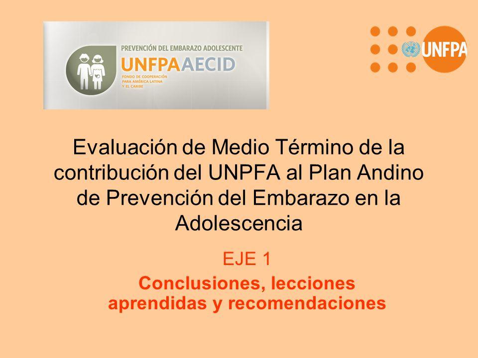 Evaluación de Medio Término de la contribución del UNPFA al Plan Andino de Prevención del Embarazo en la Adolescencia EJE 1 Conclusiones, lecciones ap