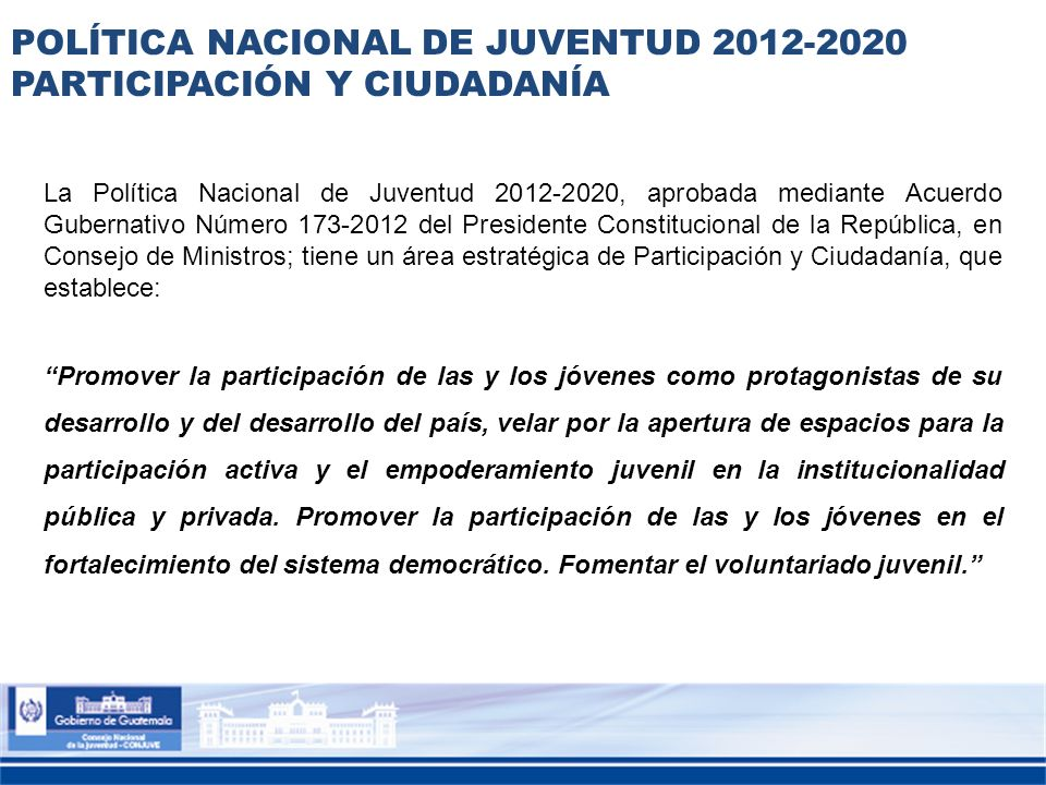 POLÍTICA NACIONAL DE JUVENTUD 2012-2020 PARTICIPACIÓN Y CIUDADANÍA La Política Nacional de Juventud 2012-2020, aprobada mediante Acuerdo Gubernativo N