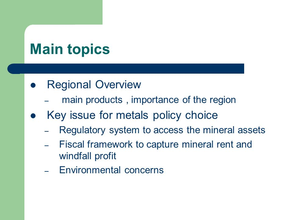Main topics Regional Overview – main products, importance of the region Key issue for metals policy choice – Regulatory system to access the mineral assets – Fiscal framework to capture mineral rent and windfall profit – Environmental concerns