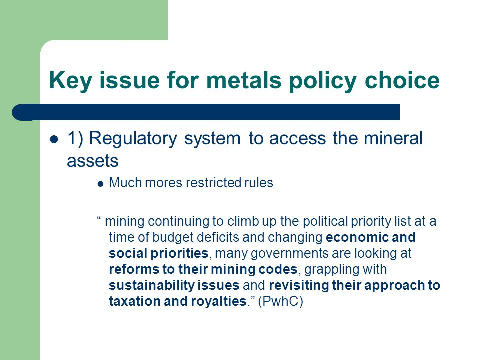 Key issue for metals policy choice 1) Regulatory system to access the mineral assets Much mores restricted rules mining continuing to climb up the political priority list at a time of budget deficits and changing economic and social priorities, many governments are looking at reforms to their mining codes, grappling with sustainability issues and revisiting their approach to taxation and royalties.