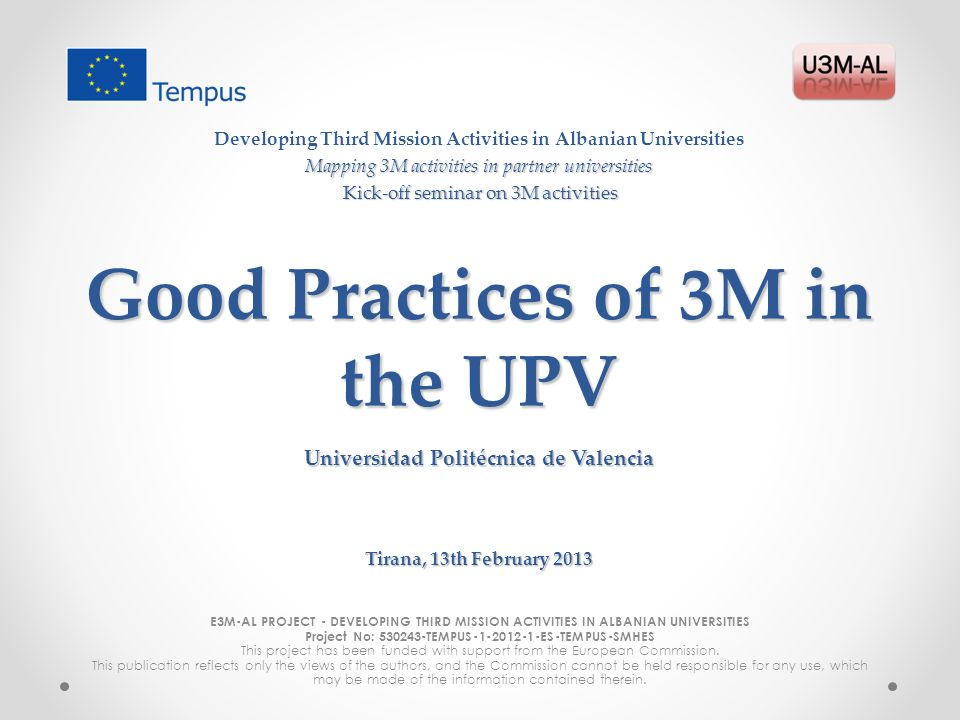 Good Practices of 3M in the UPV E3M-AL PROJECT - DEVELOPING THIRD MISSION ACTIVITIES IN ALBANIAN UNIVERSITIES Project No: TEMPUS ES-TEMPUS-SMHES This project has been funded with support from the European Commission.
