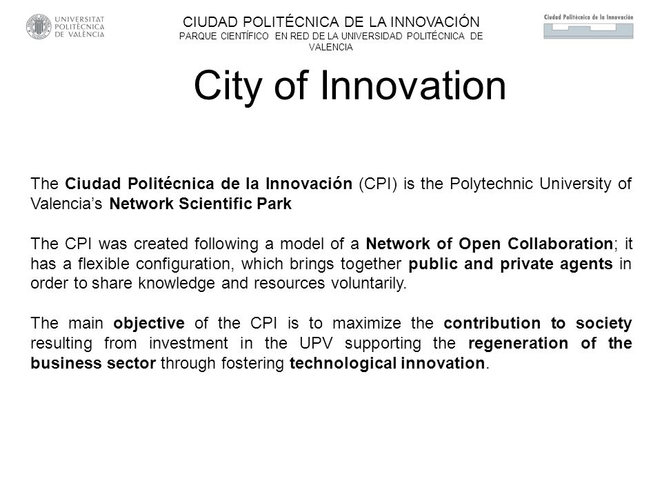 The Ciudad Politécnica de la Innovación (CPI) is the Polytechnic University of Valencias Network Scientific Park The CPI was created following a model of a Network of Open Collaboration; it has a flexible configuration, which brings together public and private agents in order to share knowledge and resources voluntarily.