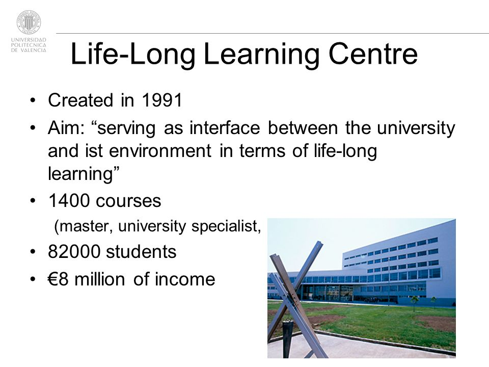 Life-Long Learning Centre Created in 1991 Aim: serving as interface between the university and ist environment in terms of life-long learning 1400 courses (master, university specialist, professional specialist) students 8 million of income