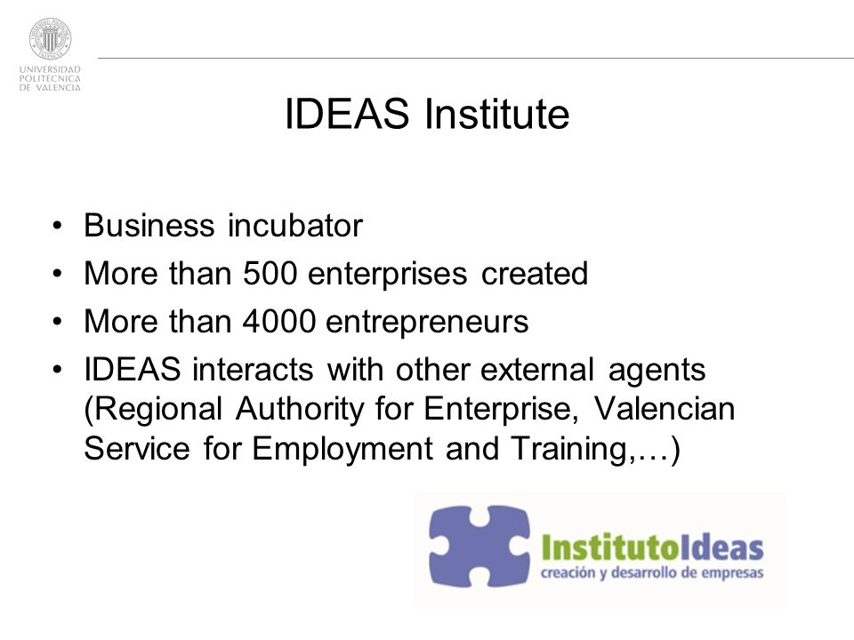 IDEAS Institute Business incubator More than 500 enterprises created More than 4000 entrepreneurs IDEAS interacts with other external agents (Regional
