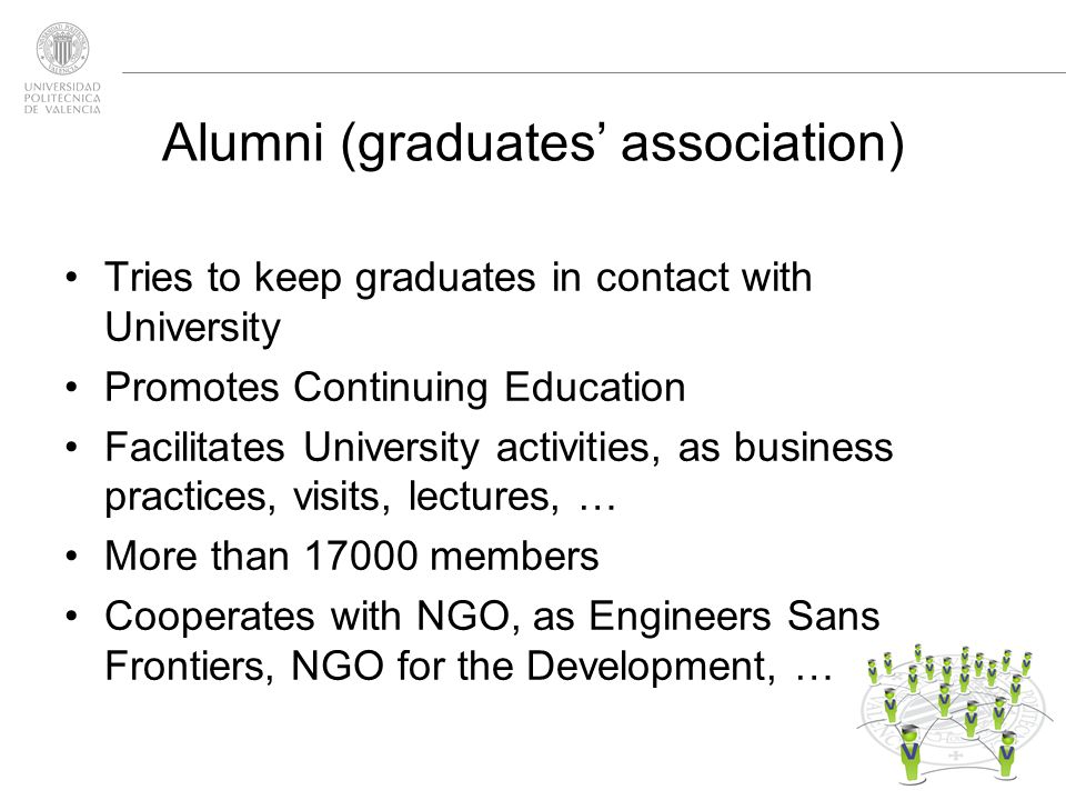 Alumni (graduates association) Tries to keep graduates in contact with University Promotes Continuing Education Facilitates University activities, as business practices, visits, lectures, … More than members Cooperates with NGO, as Engineers Sans Frontiers, NGO for the Development, …