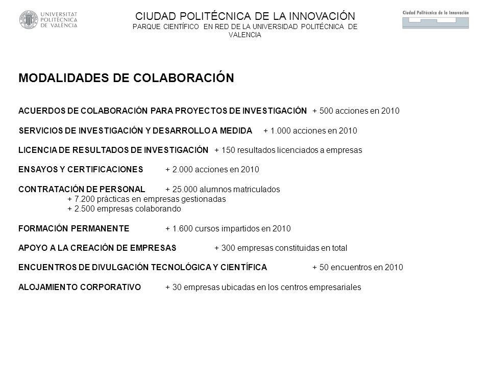 MODALIDADES DE COLABORACIÓN ACUERDOS DE COLABORACIÓN PARA PROYECTOS DE INVESTIGACIÓN+ 500 acciones en 2010 SERVICIOS DE INVESTIGACIÓN Y DESARROLLO A MEDIDA+ 1.000 acciones en 2010 LICENCIA DE RESULTADOS DE INVESTIGACIÓN+ 150 resultados licenciados a empresas ENSAYOS Y CERTIFICACIONES + 2.000 acciones en 2010 CONTRATACIÓN DE PERSONAL + 25.000 alumnos matriculados + 7.200 prácticas en empresas gestionadas + 2.500 empresas colaborando FORMACIÓN PERMANENTE+ 1.600 cursos impartidos en 2010 APOYO A LA CREACIÓN DE EMPRESAS+ 300 empresas constituidas en total ENCUENTROS DE DIVULGACIÓN TECNOLÓGICA Y CIENTÍFICA + 50 encuentros en 2010 ALOJAMIENTO CORPORATIVO+ 30 empresas ubicadas en los centros empresariales CIUDAD POLITÉCNICA DE LA INNOVACIÓN PARQUE CIENTÍFICO EN RED DE LA UNIVERSIDAD POLITÉCNICA DE VALENCIA