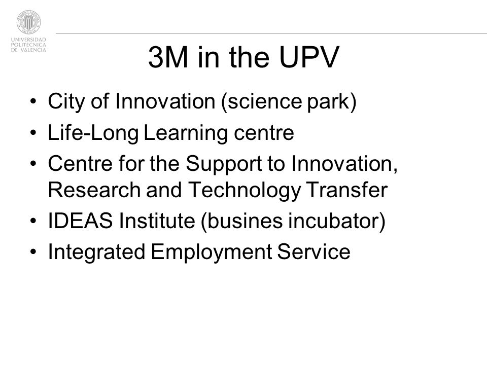 3M in the UPV City of Innovation (science park) Life-Long Learning centre Centre for the Support to Innovation, Research and Technology Transfer IDEAS