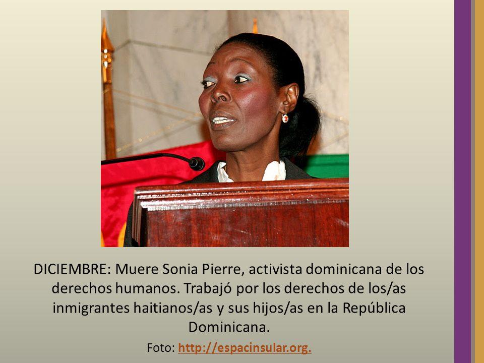 DICIEMBRE: Muere Sonia Pierre, activista dominicana de los derechos humanos. Trabajó por los derechos de los/as inmigrantes haitianos/as y sus hijos/a