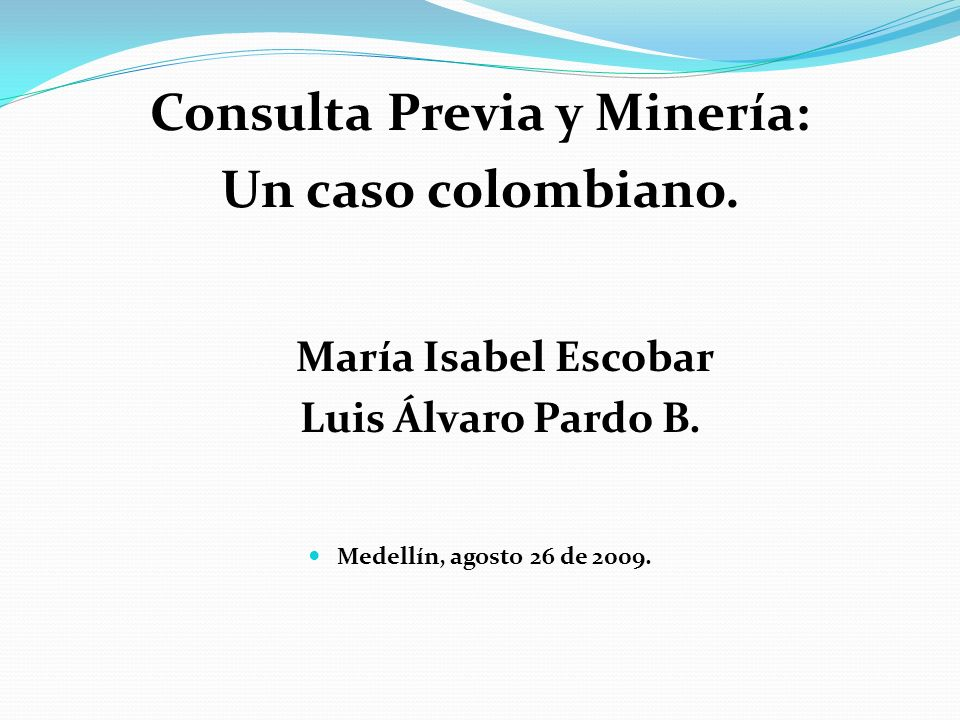 Consulta Previa y Minería: Un caso colombiano. María Isabel Escobar Luis Álvaro Pardo B. Medellín, agosto 26 de 2009.