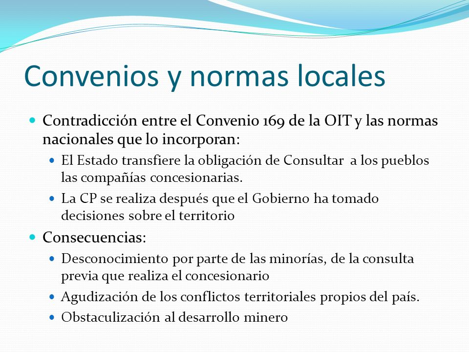 Convenios y normas locales Contradicción entre el Convenio 169 de la OIT y las normas nacionales que lo incorporan: El Estado transfiere la obligación de Consultar a los pueblos las compañías concesionarias.