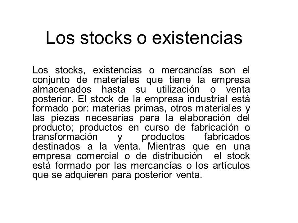 Los stocks o existencias Los stocks, existencias o mercancías son el conjunto de materiales que tiene la empresa almacenados hasta su utilización o ve
