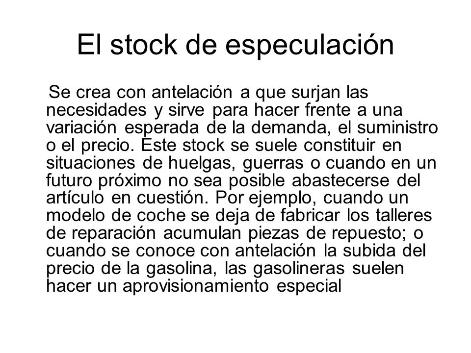 El stock de especulación Se crea con antelación a que surjan las necesidades y sirve para hacer frente a una variación esperada de la demanda, el sumi