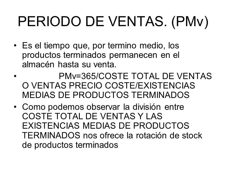 PERIODO DE VENTAS. (PMv) Es el tiempo que, por termino medio, los productos terminados permanecen en el almacén hasta su venta. PMv=365/COSTE TOTAL DE