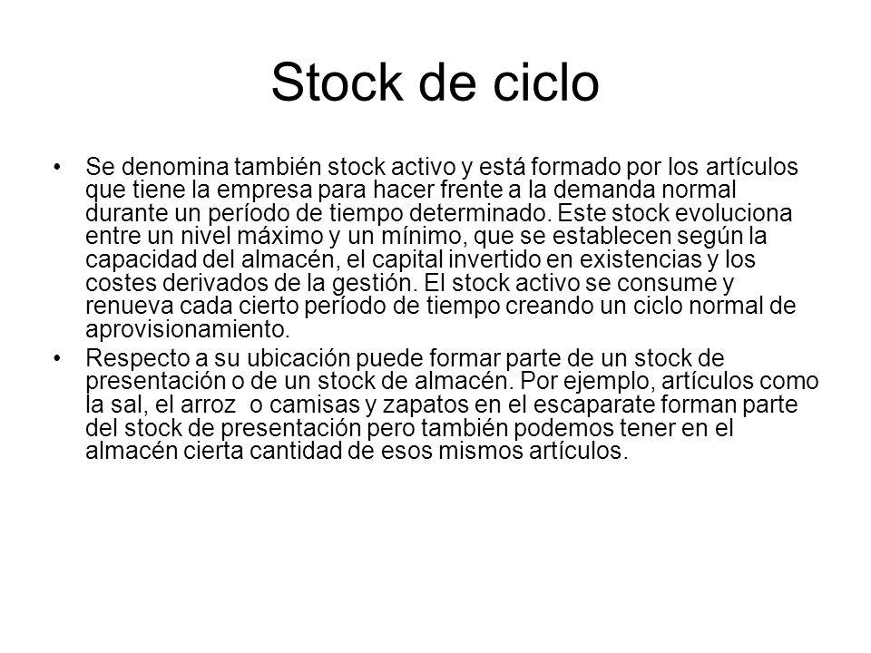 Stock de ciclo Se denomina también stock activo y está formado por los artículos que tiene la empresa para hacer frente a la demanda normal durante un