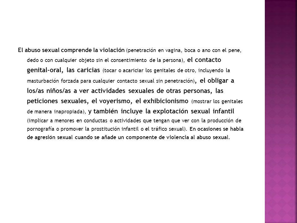El abuso sexual comprende la violación (penetración en vagina, boca o ano con el pene, dedo o con cualquier objeto sin el consentimiento de la persona