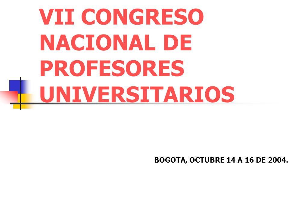 VII CONGRESO NACIONAL DE PROFESORES UNIVERSITARIOS BOGOTA, OCTUBRE 14 A 16 DE 2004.