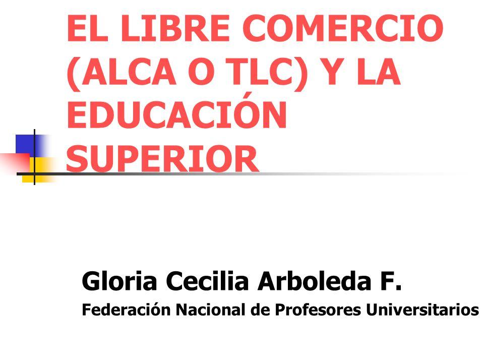 EL LIBRE COMERCIO (ALCA O TLC) Y LA EDUCACIÓN SUPERIOR Gloria Cecilia Arboleda F.