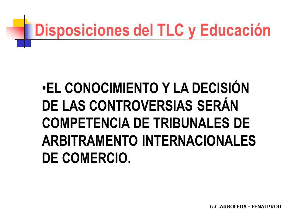 G.C.ARBOLEDA - FENALPROU Disposiciones del TLC y Educación EL CONOCIMIENTO Y LA DECISIÓN DE LAS CONTROVERSIAS SERÁN COMPETENCIA DE TRIBUNALES DE ARBITRAMENTO INTERNACIONALES DE COMERCIO.
