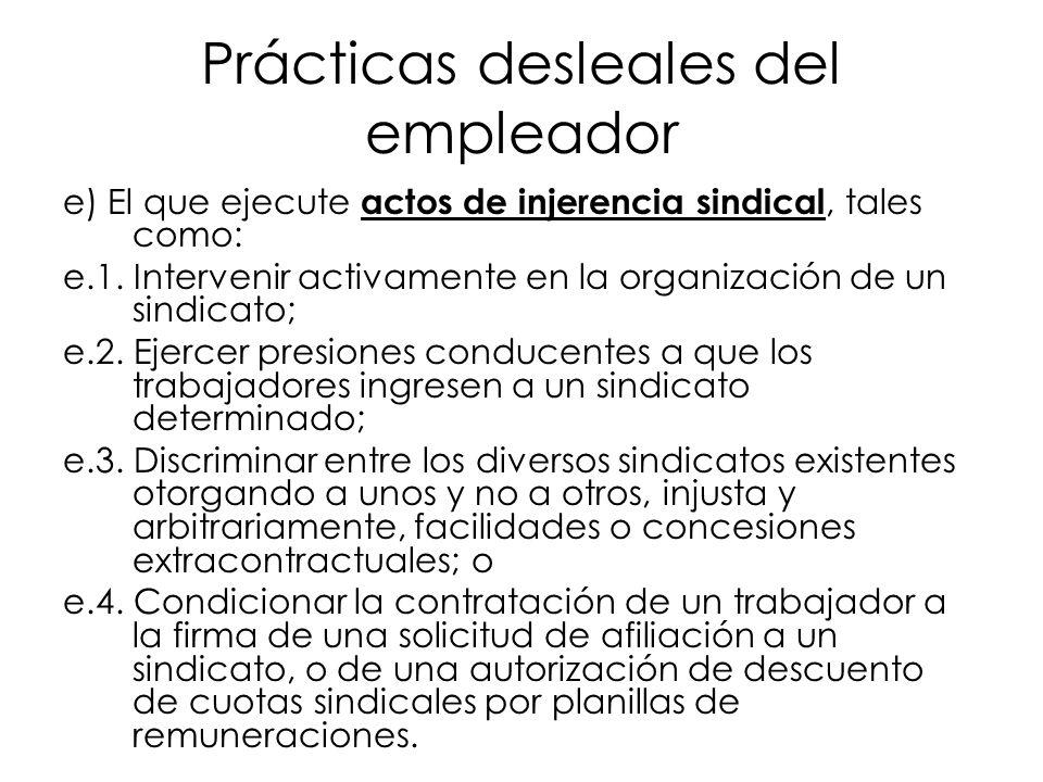 Prácticas desleales del empleador e) El que ejecute actos de injerencia sindical, tales como: e.1. Intervenir activamente en la organización de un sin