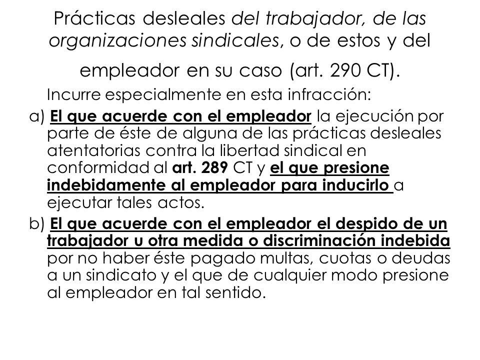 Prácticas desleales del trabajador, de las organizaciones sindicales, o de estos y del empleador en su caso (art. 290 CT). Incurre especialmente en es
