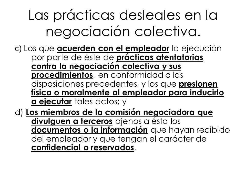 Las prácticas desleales en la negociación colectiva. c) Los que acuerden con el empleador la ejecución por parte de éste de prácticas atentatorias con