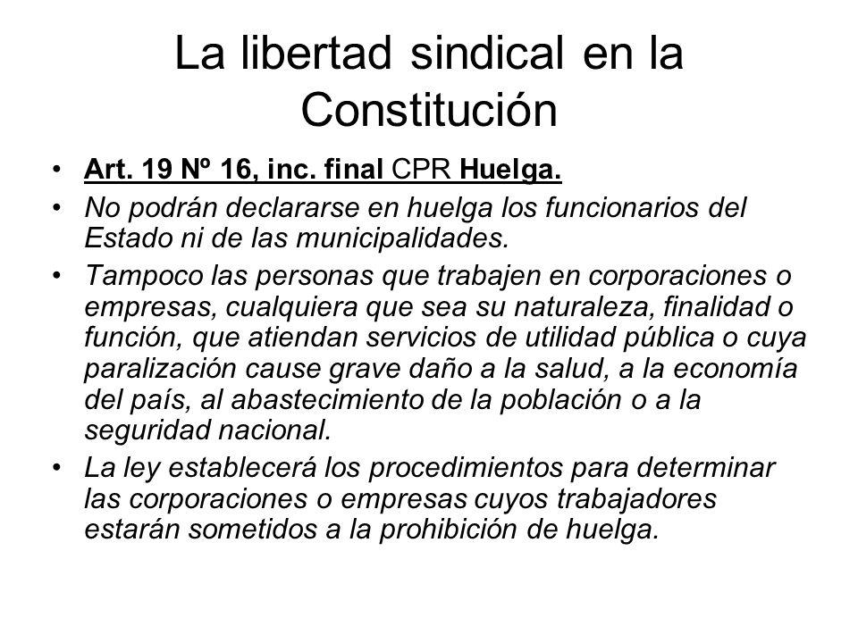 La libertad sindical en la Constitución Art. 19 Nº 16, inc. final CPR Huelga. No podrán declararse en huelga los funcionarios del Estado ni de las mun