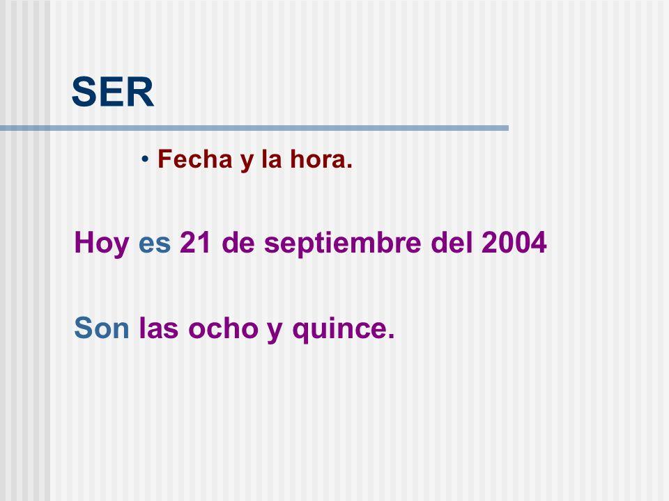 SER Fecha y la hora. Hoy es 21 de septiembre del 2004 Son las ocho y quince.