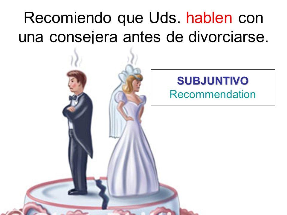 Recomiendo que Uds. hablen con una consejera antes de divorciarse. SUBJUNTIVO Recommendation