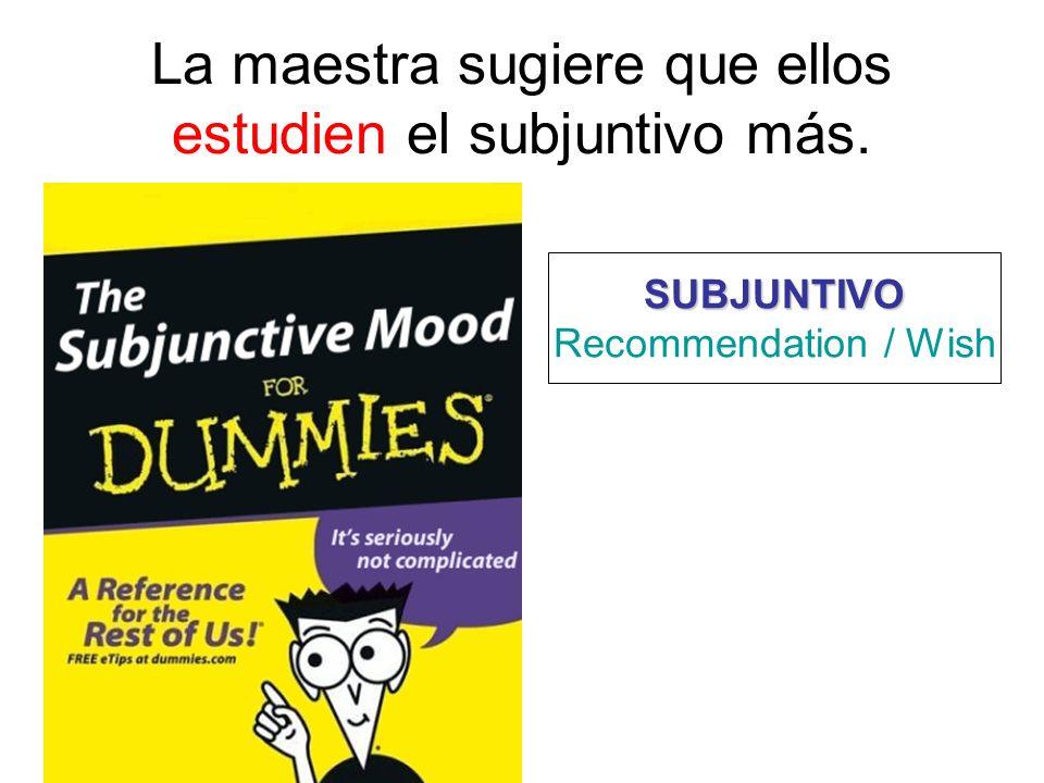 La maestra sugiere que ellos estudien el subjuntivo más. SUBJUNTIVO Recommendation / Wish