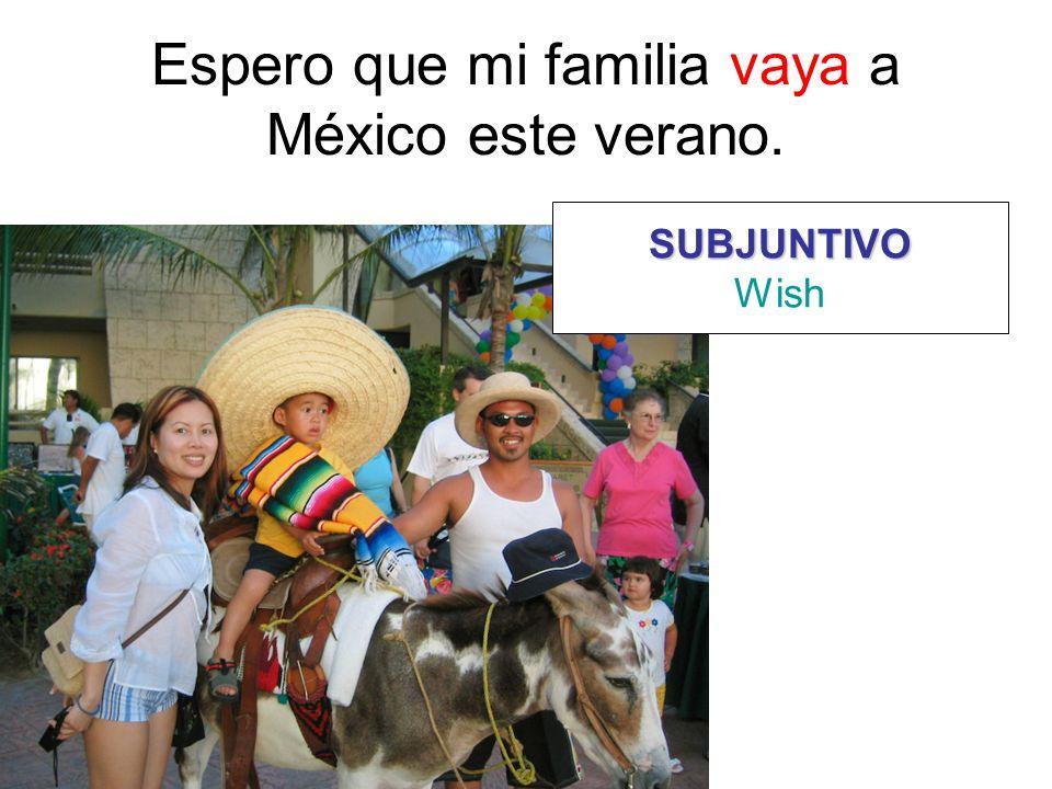 Espero que mi familia vaya a México este verano. SUBJUNTIVO Wish