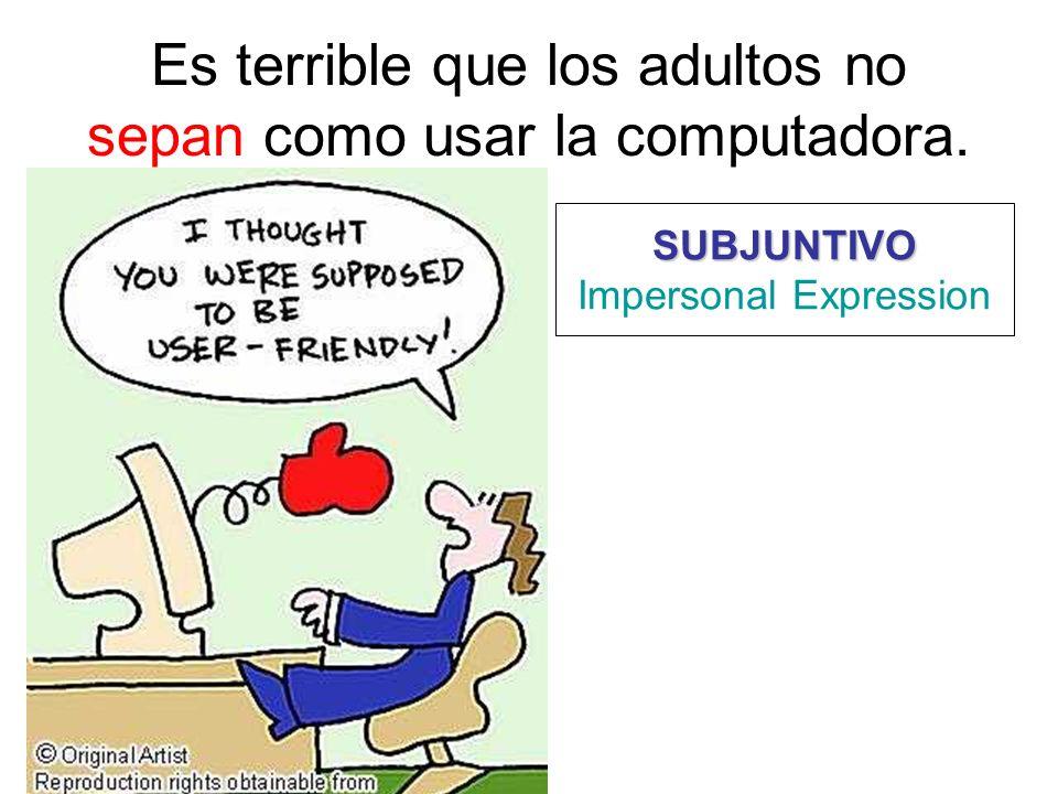 Es terrible que los adultos no sepan como usar la computadora. SUBJUNTIVO Impersonal Expression
