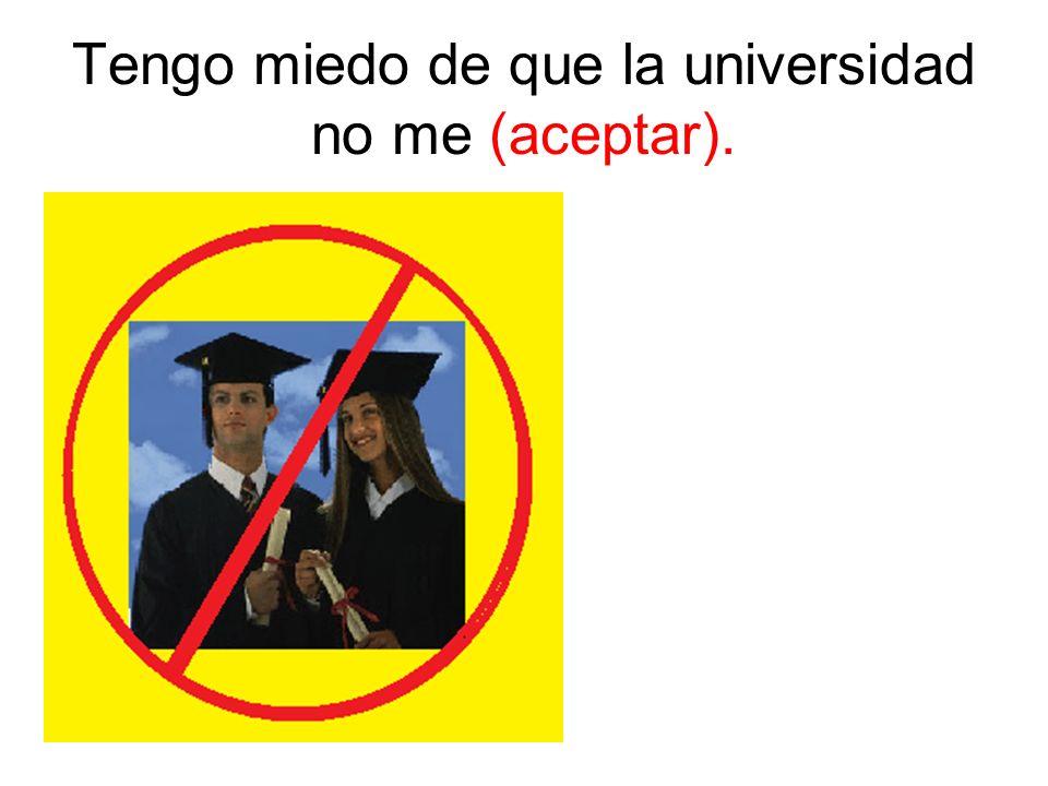 Tengo miedo de que la universidad no me (aceptar).
