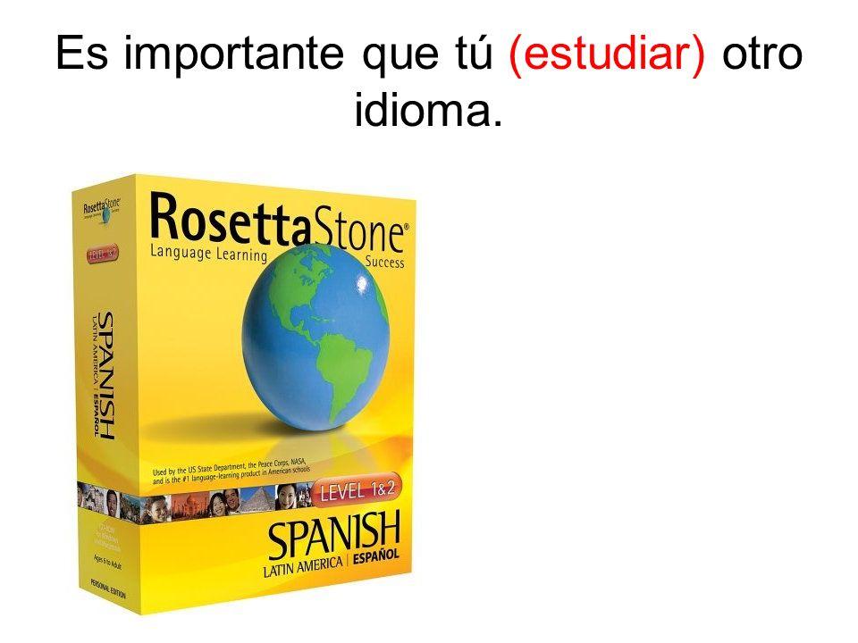 Es importante que tú (estudiar) otro idioma.