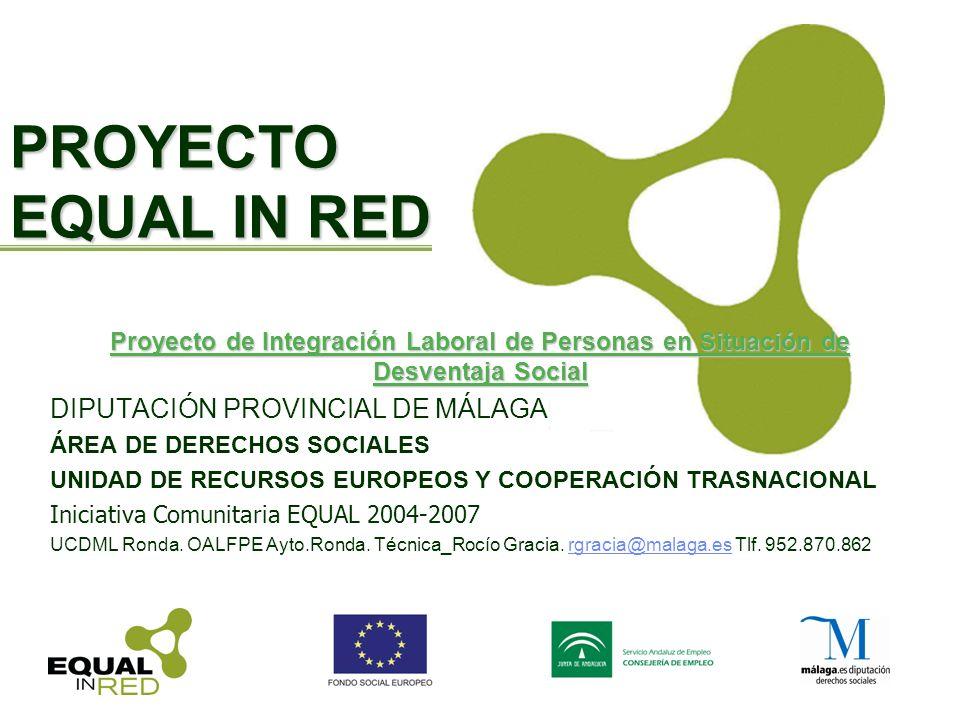 PROYECTO EQUAL IN RED Proyecto de Integración Laboral de Personas en Situación de Desventaja Social DIPUTACIÓN PROVINCIAL DE MÁLAGA ÁREA DE DERECHOS SOCIALES UNIDAD DE RECURSOS EUROPEOS Y COOPERACIÓN TRASNACIONAL Iniciativa Comunitaria EQUAL 2004-2007 UCDML Ronda.